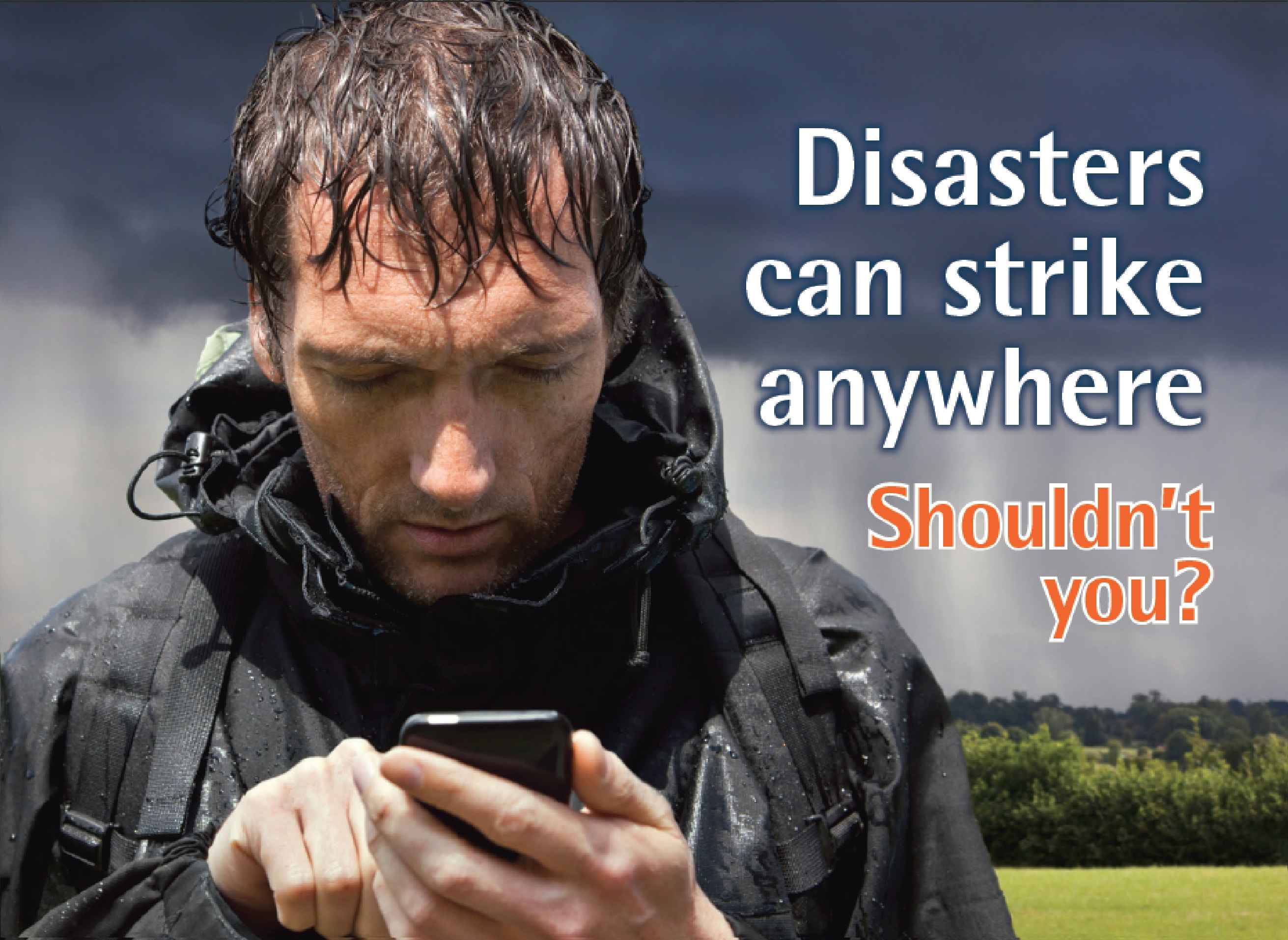 Disasters can strike anywhere. Shouldn't you ?